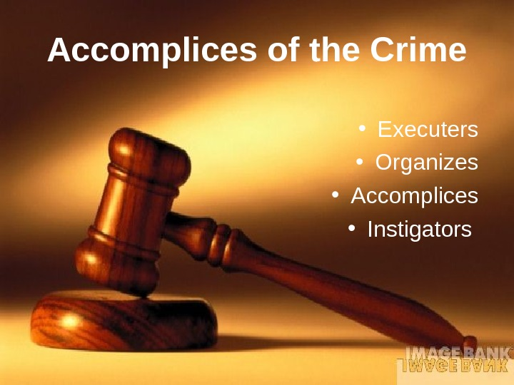 Accomplices of the Crime • Executers • Organizes • Accomplices • Instigators