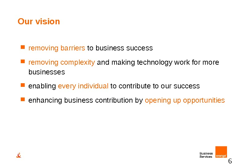 6 Our vision  removing barriers to business success removing complexity and making technology work for