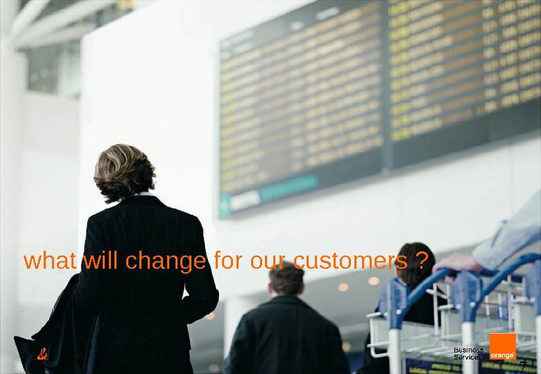 7 what will change for our customers ?