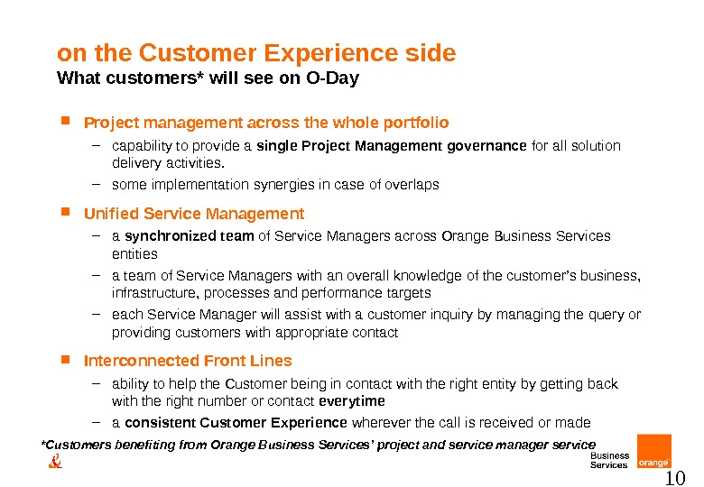 10 on the Customer Experience side What customers* will see on O-Day Project management across the