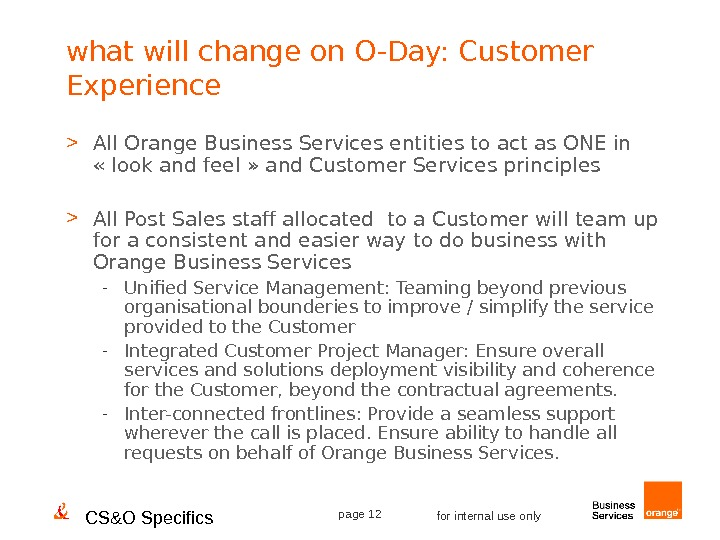 CS&O Specifics page 12 for internal use onlywhat will change on O-Day: Customer Experience  All