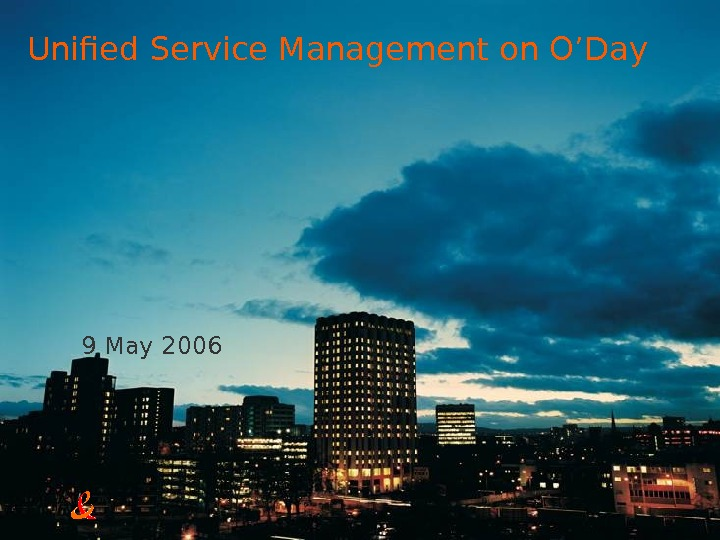 9 May 2006 Unified Service Management on O'Day