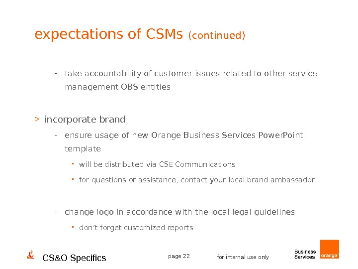 CS&O Specifics page 22 for internal use onlyexpectations of CSMs (continued) - take accountability of customer