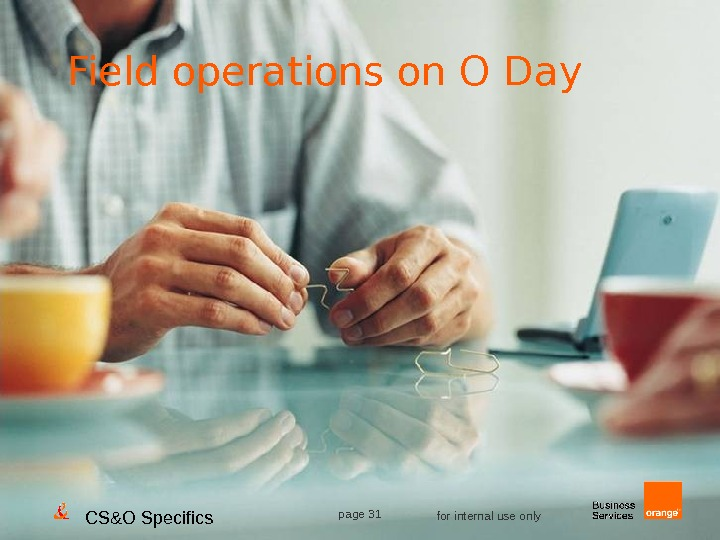 CS&O Specifics page 31 for internal use only. Field operations on O Day