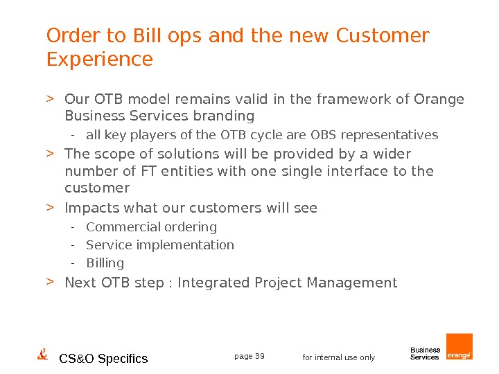 CS&O Specifics page 39 for internal use only. Order to Bill ops and the new Customer