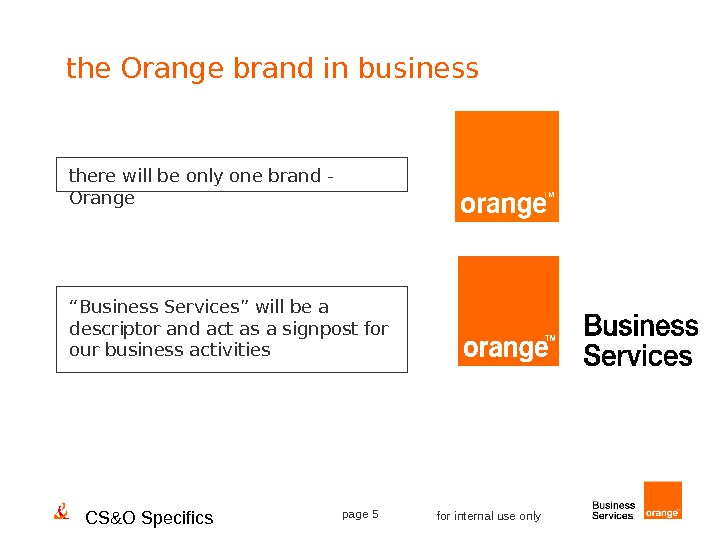CS&O Specifics page 5 for internal use onlythere will be only one brand - Orange ""