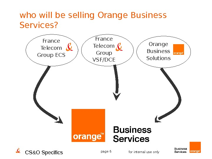 CS&O Specifics page 6 for internal use onlywho will be selling Orange Business Services? France Telecom