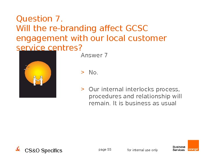 CS&O Specifics page 55 for internal use only. Question 7. Will the re-branding affect GCSC engagement
