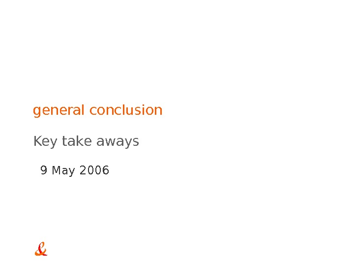 9 May 2006 general conclusion Key take aways
