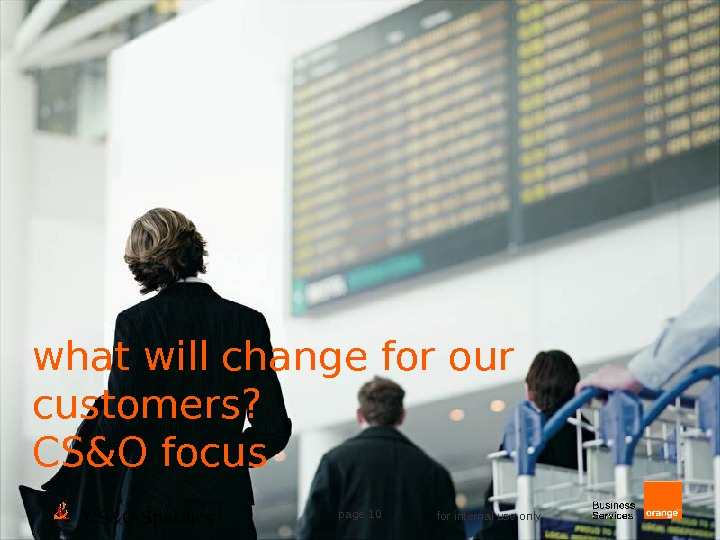 CS&O Specifics page 10 for internal use onlywhat will change for our customers? CS&O focus