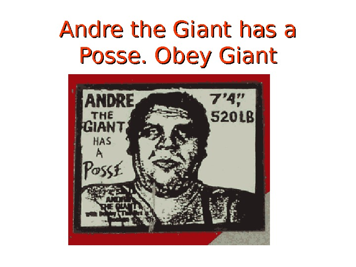 Andre the Giant has a Posse.  Obey Giant