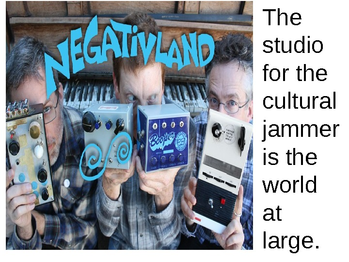 The studio for the cultural jammer is the world at large.