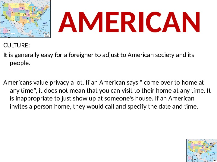 CULTURE:  It is generally easy for a foreigner to adjust to American society and its
