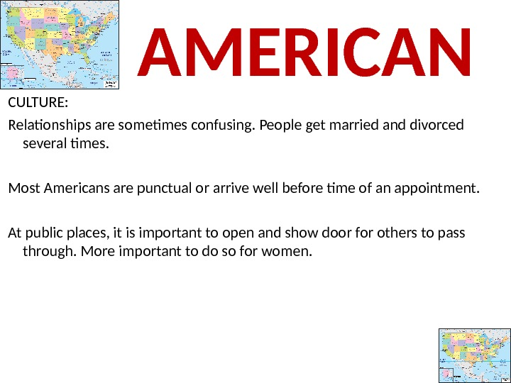 CULTURE:  Relationships are sometimes confusing. People get married and divorced several times.  Most Americans