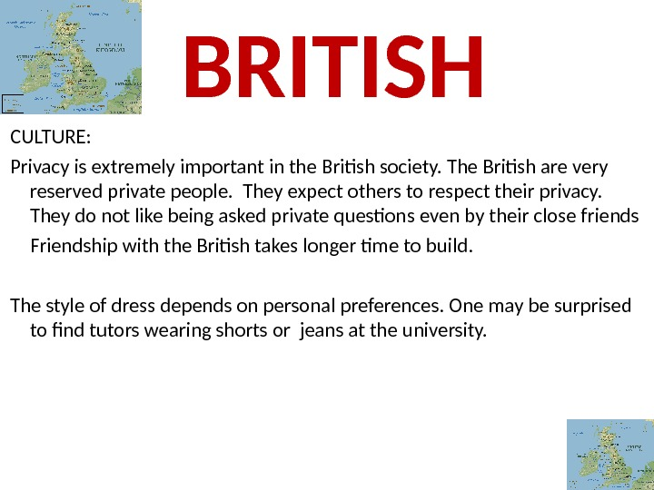 CULTURE:  Privacy is extremely important in the British society. The British are very reserved private