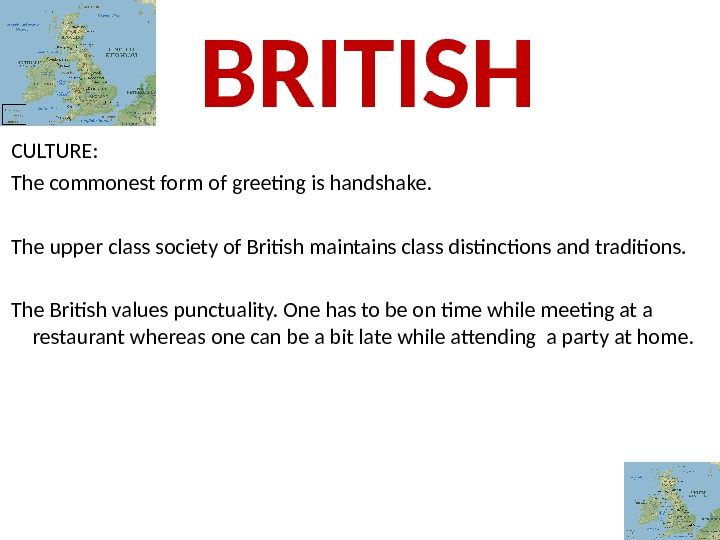 CULTURE:  The commonest form of greeting is handshake.  The upper class society of British