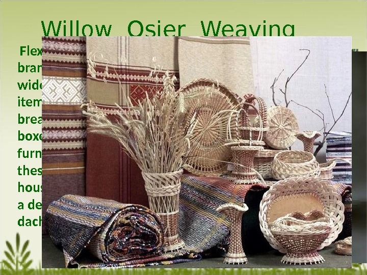 Willow Osier Weaving  Flexibility of willow branches and osier is  widely used for home