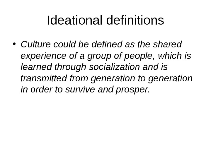 Ideational definitions • Culture could be defined as the shared experience of a group