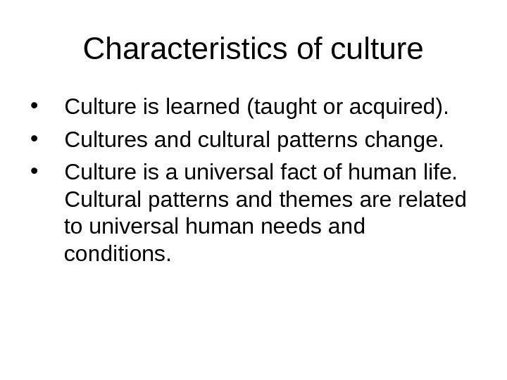 Characteristics of culture • Culture is learned (taught or acquired).  • Cultures and