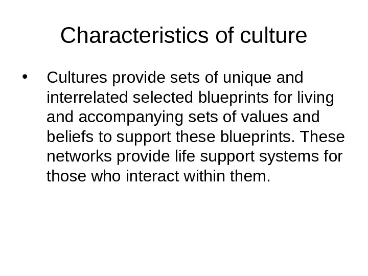 Characteristics of culture • Cultures provide sets of unique and interrelated selected blueprints for