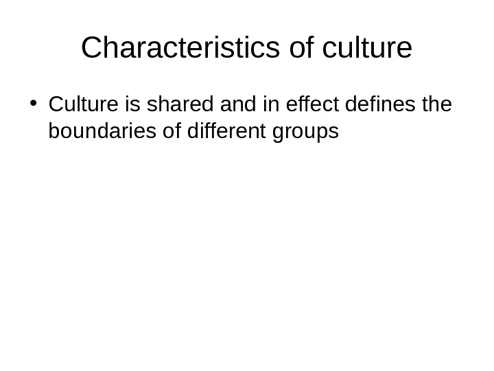 Characteristics of culture • Culture is shared and in effect defines the boundaries of