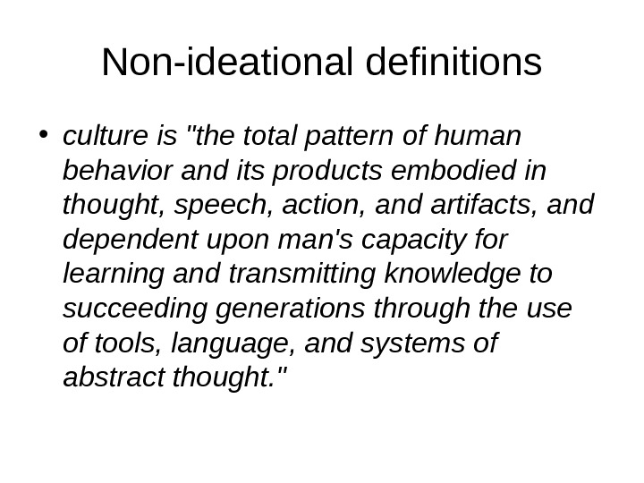 Non-ideational definitions • culture is the total pattern of human behavior and its products