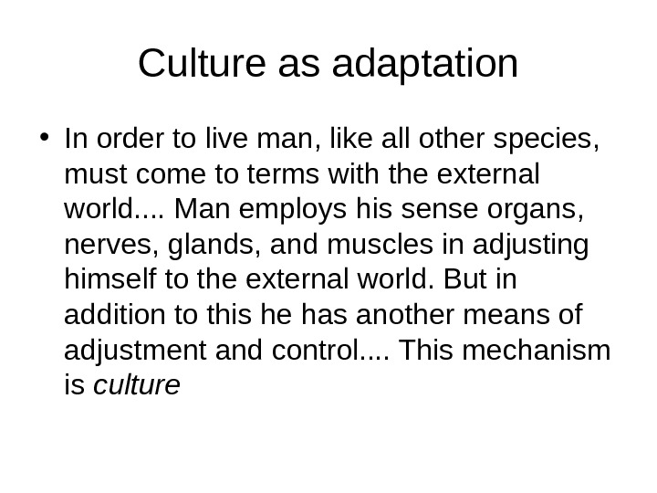 Culture as adaptation • In order to live man, like all other species,