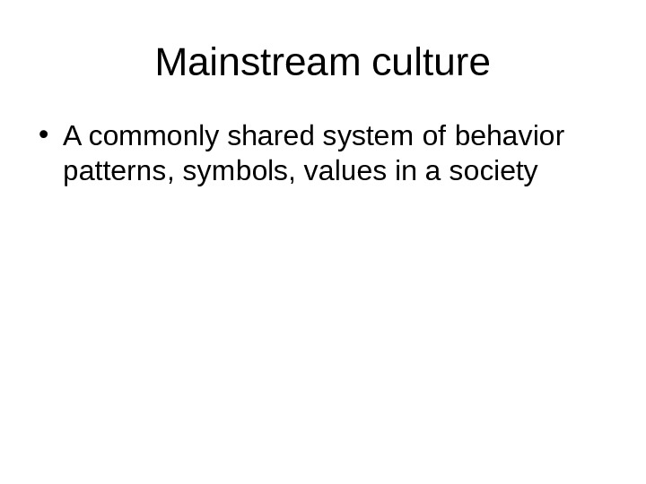 Mainstream culture • A commonly shared system of behavior patterns ,  symbols, values
