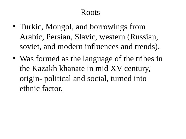 Roots  • Turkic, Mongol, and borrowings from Arabic, Persian, Slavic, western (Russian,  soviet, and