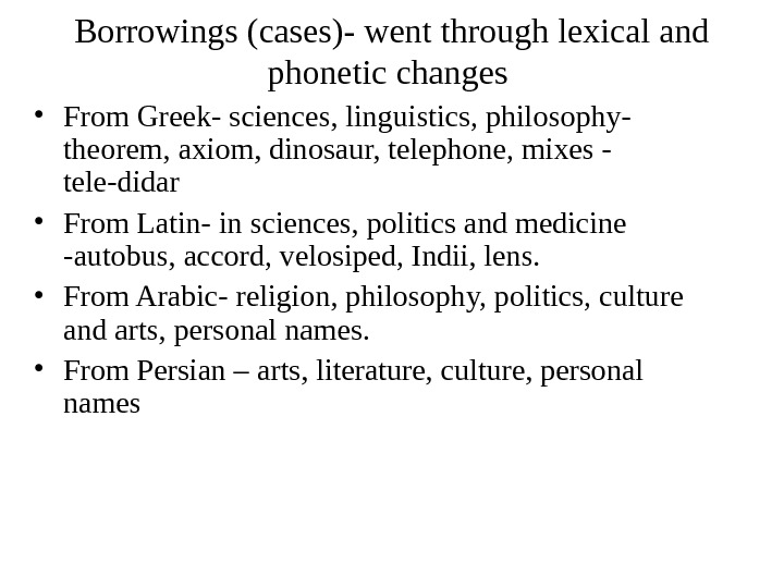 Borrowings (cases)- went through lexical and phonetic changes  • From Greek- sciences, linguistics, philosophy- theorem,