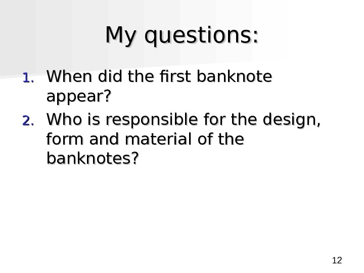 12 My questions : : 1. 1. When did the first banknote appear ? ?