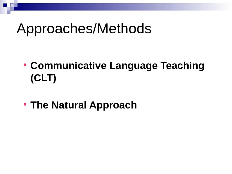 Approaches/Methods Communicative Language Teaching (CLT) The Natural Approach