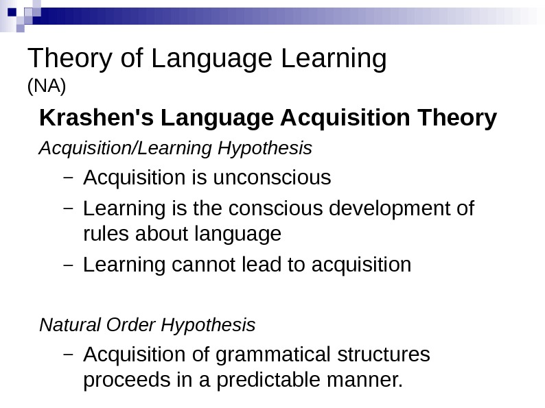 Theory of Language Learning (NA) Krashen's Language Acquisition Theory Acquisition/Learning Hypothesis – Acquisition is