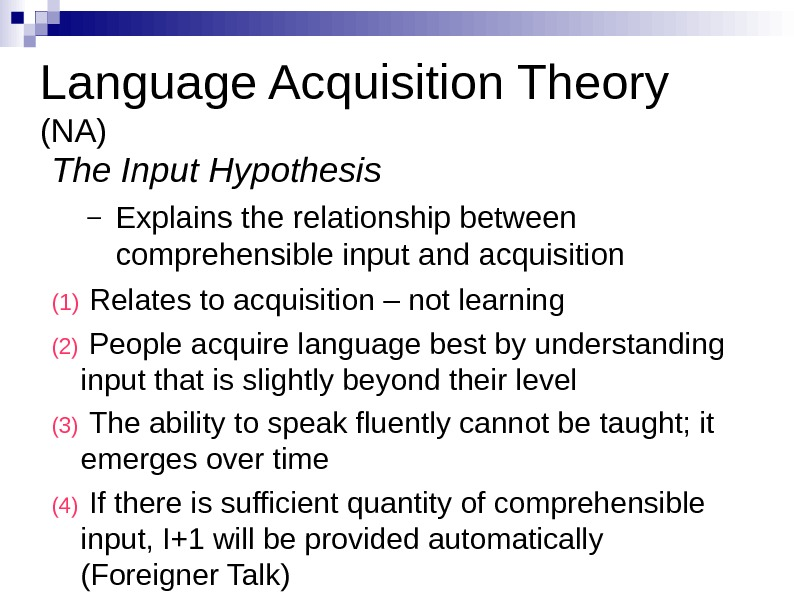 Language Acquisition Theory (NA) The Input Hypothesis – Explains the relationship between comprehensible input
