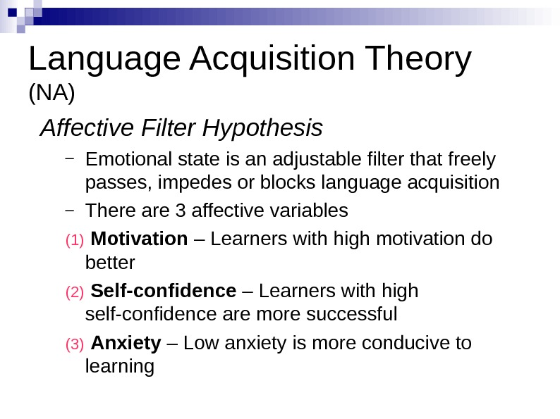 Language Acquisition Theory (NA) Affective Filter Hypothesis – Emotional state is an adjustable filter