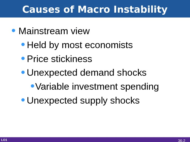 Causes of Macro Instability • Mainstream view • Held by most economists • Price stickiness •