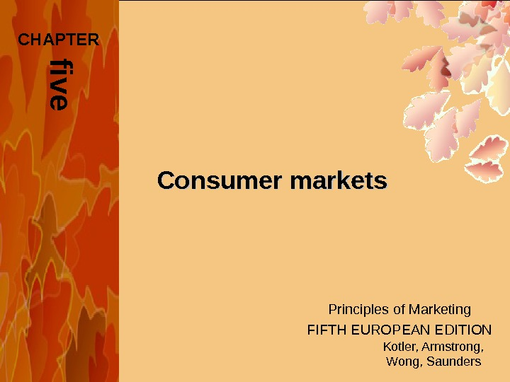 Principles of Marketing FIFTH EUROPEAN EDITION Kotler, Armstrong, Wong, Saunders. Consumer marketsf i v e. CHAPTER