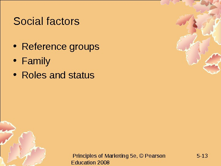 Principles of Marketing 5 e, © Pearson Education 2008 5 - 13 Social factors