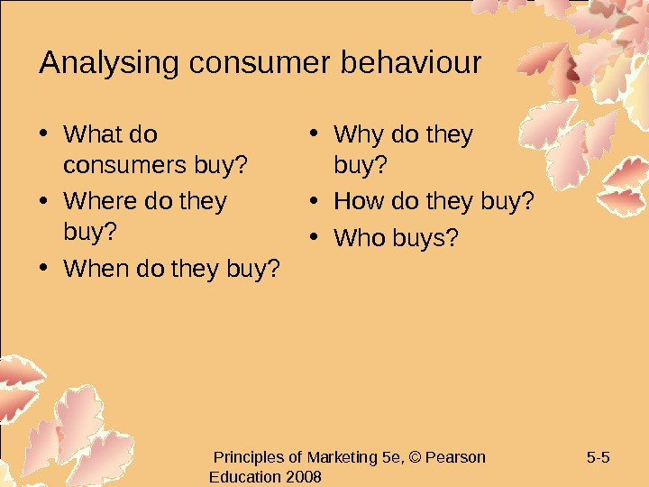 Principles of Marketing 5 e, © Pearson Education 2008 5 - 5 Analysing consumer