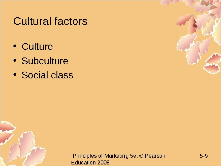 Principles of Marketing 5 e, © Pearson Education 2008 5 - 9 Cultural factors