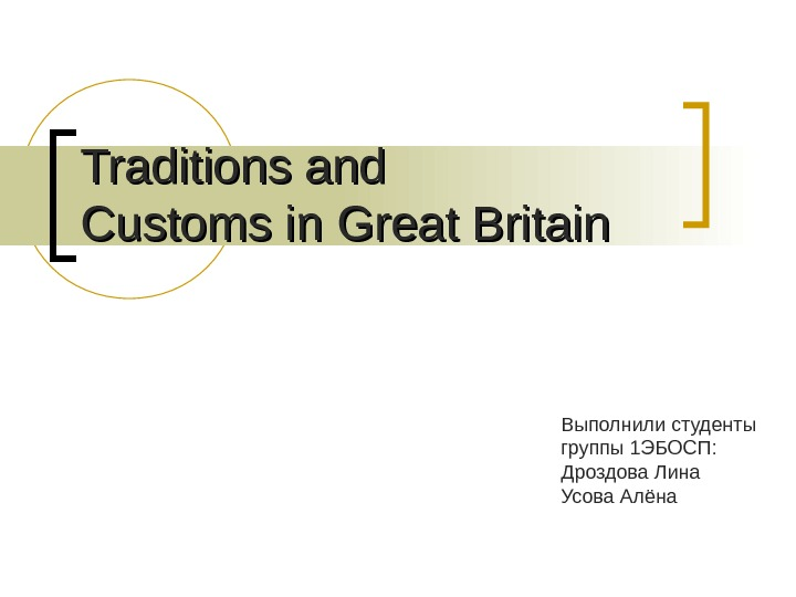 Traditions and Customs in Great Britain Выполнили студенты группы 1 ЭБОСП: Дроздова Лина Усова Алёна