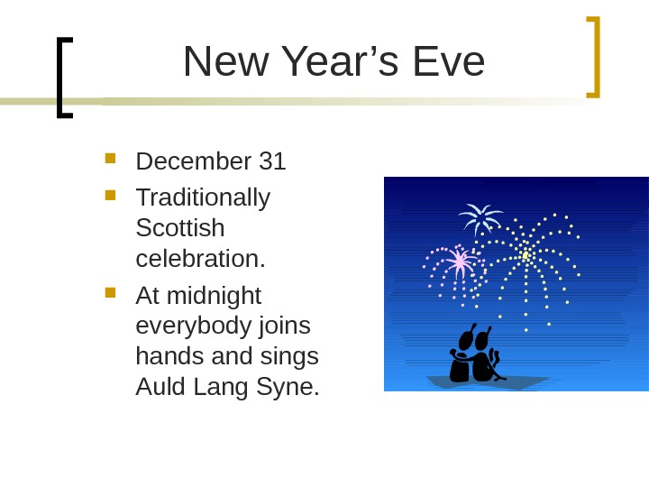 New Year's Eve December 31 Traditionally Scottish celebration.  At midnight everybody joins hands and sings