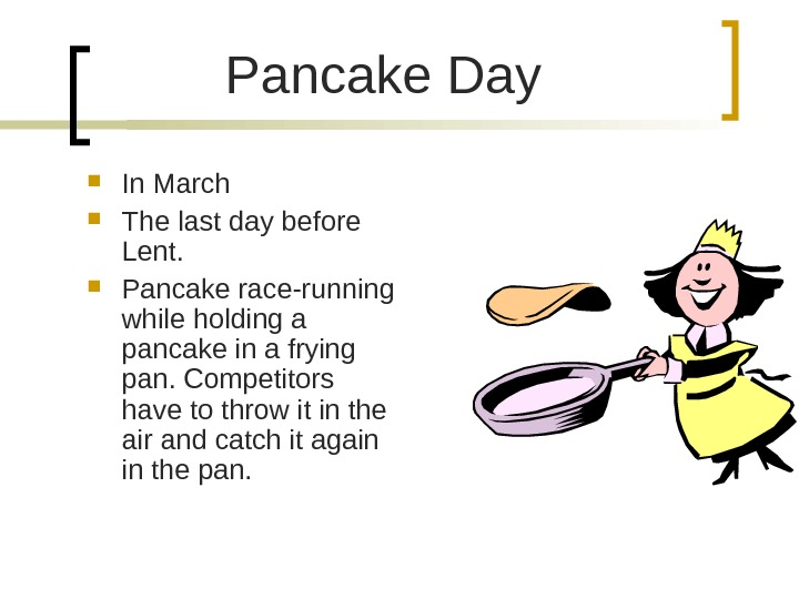 Pancake Day In March The last day before Lent.  Pancake race-running while holding a pancake
