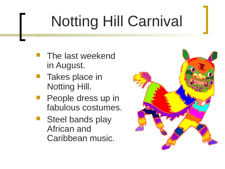 Notting Hill Carnival The last weekend in August.  Takes place in Notting Hill.  People