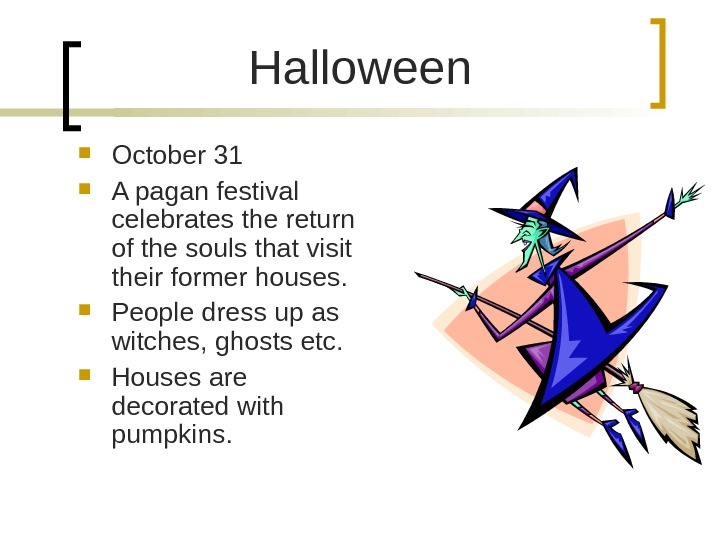 Halloween October 31 A pagan festival celebrates the return of the souls that visit their former