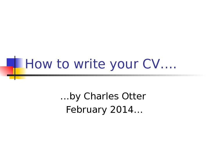 How to write your CV…. … by Charles Otter February 2014…