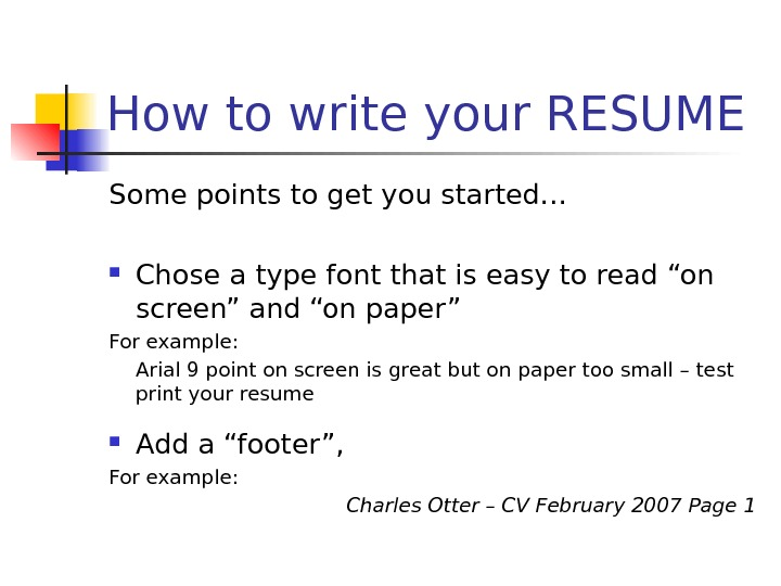 How to write your RESUME Some points to get you started… Chose a type font that