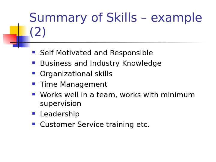 Summary of Skills – example (2) Self Motivated and Responsible Business and Industry Knowledge Organizational skills