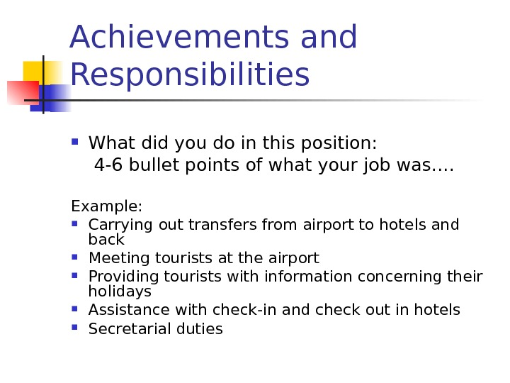 Achievements and Responsibilities What did you do in this position:  4 -6 bullet points of