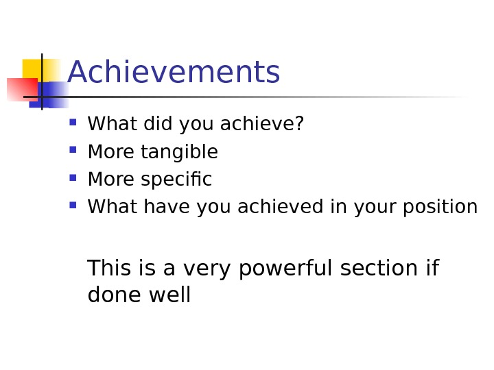 Achievements What did you achieve?  More tangible More specific What have you achieved in your